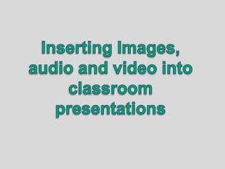 Inserting Images, audio and video into classroom presentations