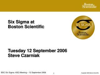 Six Sigma at  Boston Scientific Tuesday 12 September 2006 Steve Czarniak