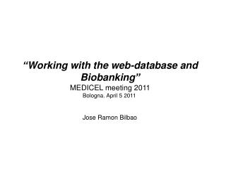 """ Working with the web-database and Biobanking "" MEDICEL meeting 2011 Bologna. April 5 2011"