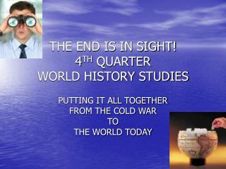 THE END IS IN SIGHT! 4 TH  QUARTER  WORLD HISTORY STUDIES