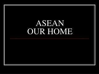 ASEAN  OUR HOME