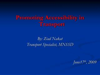 Promoting Accessibility in Transport By: Ziad Nakat Transport Specialist, MNSSD June17 th , 2009