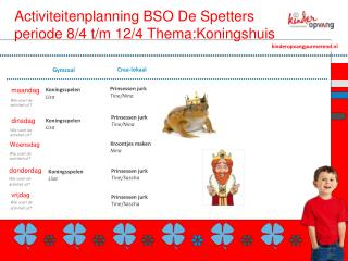 Activiteitenplanning BSO De Spetters periode 8/4 t/m 12/4  Thema:Koningshuis