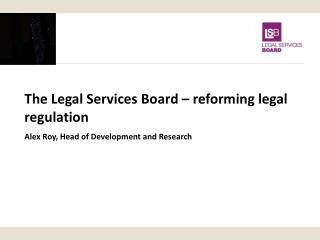The Legal Services Board – reforming legal regulation Alex Roy, Head of Development and Research