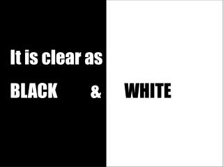 It is clear as BLACK          &        WHITE