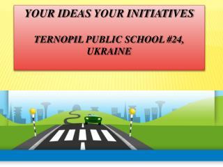 Your Ideas  your  Initiatives Ternopil  public school #24, Ukraine