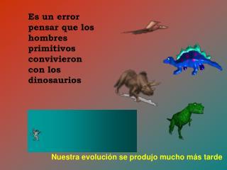 Es un error pensar que los hombres primitivos convivieron con los dinosaurios