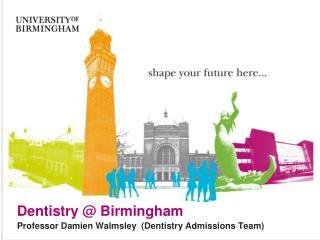 Dentistry @ Birmingham Professor Damien Walmsley  (Dentistry Admissions Team)