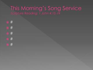 This Morning�s Song Service Scripture Reading: 1 John 4:10-19