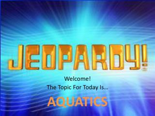 Welcome! The Topic For Today Is… AQUATICS