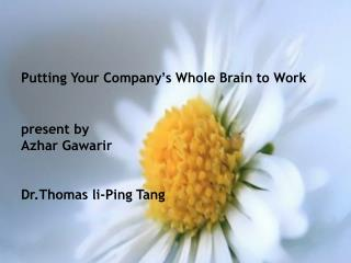 Putting Your Company ' s Whole Brain to Work present by  Azhar Gawarir Dr.Thomas li -Ping Tang