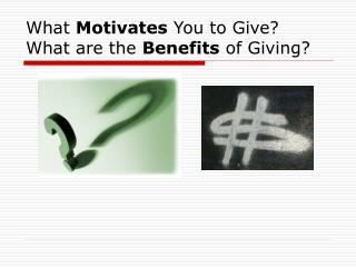 What  Motivates  You to Give? What are the  Benefits  of Giving?