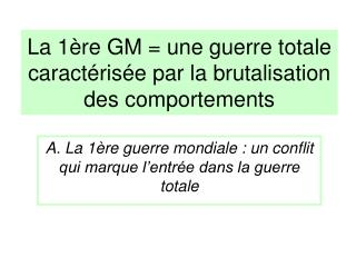 La 1�re GM = une guerre totale caract�ris�e par la brutalisation des comportements