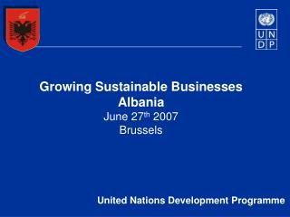 Growing Sustainable Businesses Albania June 27 th  2007  Brussels