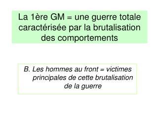 La 1ère GM = une guerre totale caractérisée par la brutalisation des comportements