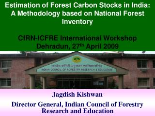 Jagdish Kishwan Director General, Indian Council of Forestry Research and Education