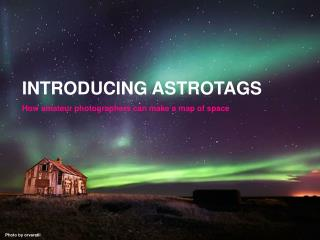 INTRODUCING ASTROTAGS How amateur photographers can make a map of space
