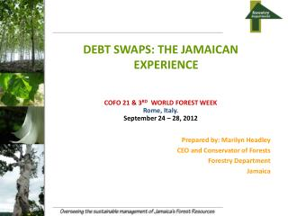 DEBT SWAPS: THE JAMAICAN EXPERIENCE    COFO 21 & 3 RD   WORLD FOREST WEEK Rome, Italy.
