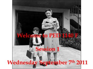 Welcome to PED 1140 F Session 1 Wednesday September 7 th  2011