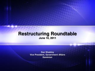 Restructuring Roundtable June 10, 2011   Dan Weekley Vice President, Government Affairs Dominion