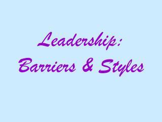 Leadership:  Barriers  Styles