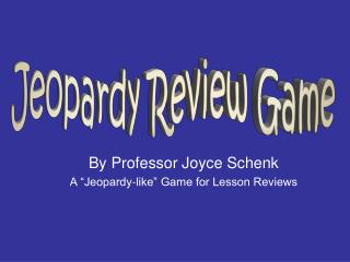 By Professor Joyce Schenk A �Jeopardy-like� Game for Lesson Reviews