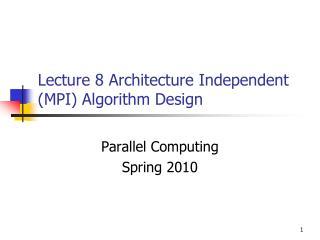 Lecture 8 Architecture Independent (MPI) Algorithm Design