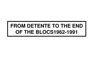 FROM DETENTE TO THE END OF THE BLOCS1962-1991