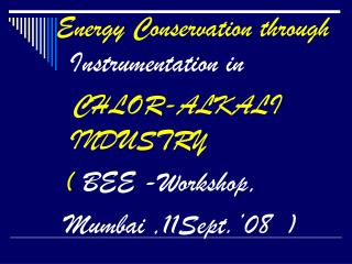 Energy Conservation through        Instrumentation in CHLOR-ALKALI INDUSTRY   (  BEE -Workshop,