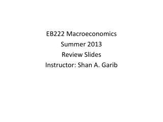 EB222 Macroeconomics  Summer 2013 Review Slides Instructor: Shan A. Garib