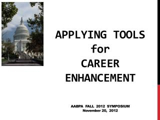 Applying Tools for Career Enhancement AABPA   Fall  2012  Symposium N ovember 20,   2012