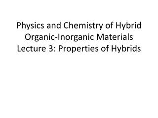 Physics and Chemistry of Hybrid Organic-Inorganic Materials Lecture 3: Properties of Hybrids