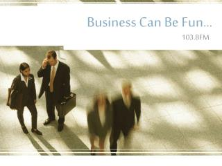Business Can Be Fun…