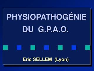 PHYSIOPATHOGÉNIE  DU  G.P.A.O.  n  n  n  n  n  n  n  n  n Eric SELLEM  (Lyon)