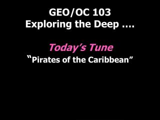 """GEO/OC 103 Exploring the Deep …. Today's Tune """" Pirates of the Caribbean"""""""
