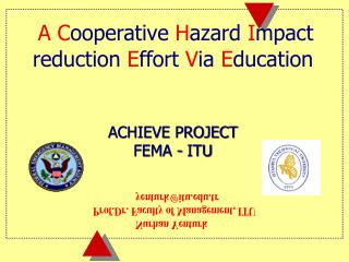 A C ooperative  H azard  I mpact reduction  E ffort  V ia  E ducation  ACHIEVE PROJECT FEMA - ITU