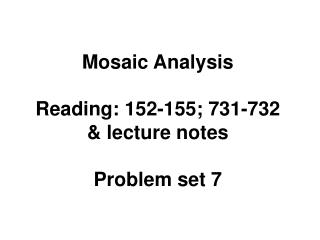 Mosaic Analysis Reading: 152-155; 731-732 & lecture notes Problem set 7