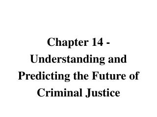 Chapter 14 - Understanding and Predicting the Future of Criminal Justice