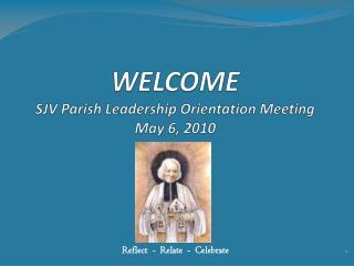 WELCOME SJV Parish Leadership Orientation Meeting  May 6, 2010