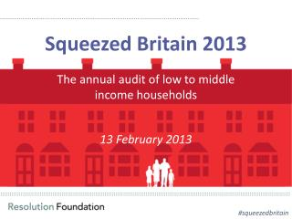 Squeezed Britain 2013 The annual audit of low to middle income households 13 February 2013