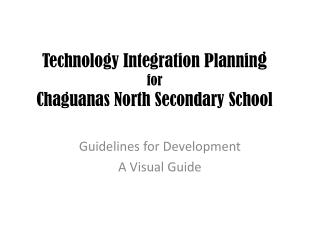 Technology Integration  Plannin g for Chaguanas  North Secondary School