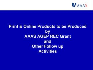 Print & Online Products to be Produced by AAAS AGEP REC Grant and Other Follow up  Activities