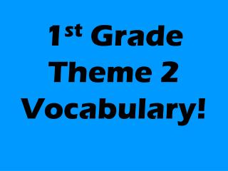 1 st  Grade Theme 2 Vocabulary!