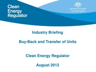 Industry Briefing Buy-Back and Transfer of Units Clean Energy Regulator August 2012