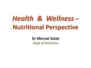 Health  &  Wellness  – Nutritional Perspective Dr  Mervat Salah Dept  of  Nutrition