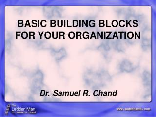 BASIC BUILDING BLOCKS FOR YOUR ORGANIZATION Dr. Samuel R. Chand