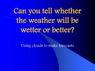 Wetter or Better?