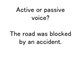 Active or passive voice? The road was blocked by an accident.