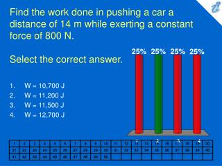 Find the work done in pushing a car a distance of 14 m while exerting a constant force of 800 N.  Select the correct ans