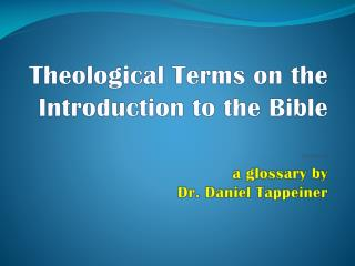Theological Terms  on the Introduction to the Bible ******* a glossary by Dr. Daniel  Tappeiner